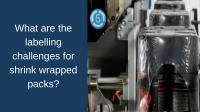 What are the labelling challenges for shrink wrapped packs?