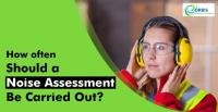 How Often Should A Noise Assessment Be Carried Out?